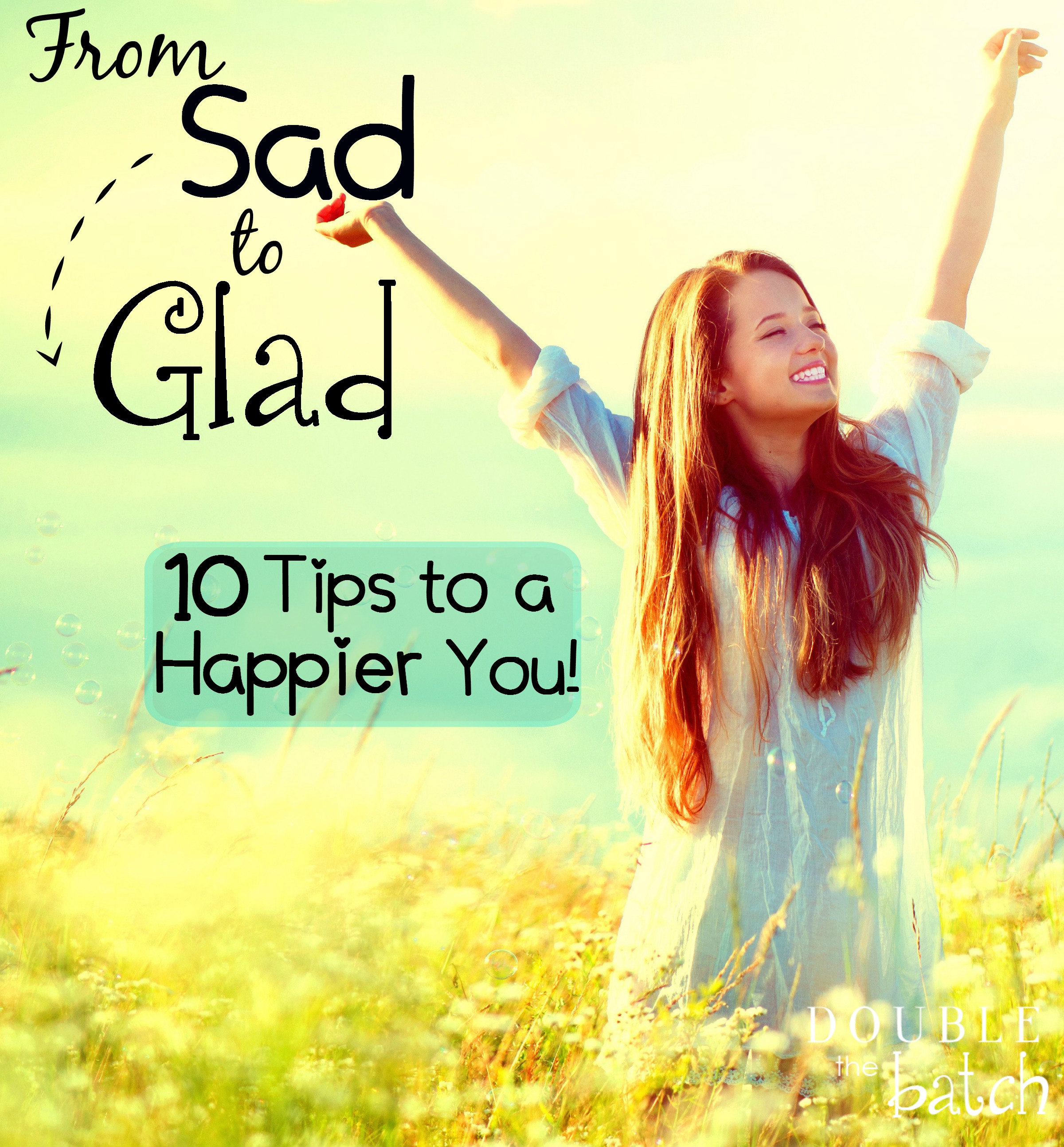 From Sad to Glad – 10 Tips to a More Happy You