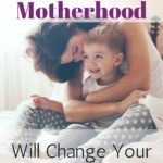 10 Ways Motherhood Will Change Your Life Forever