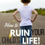 1 Way to Ruin Your Child's Life (and why they will thank you!)